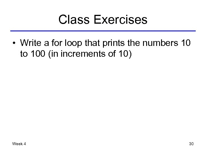 Class Exercises • Write a for loop that prints the numbers 10 to 100