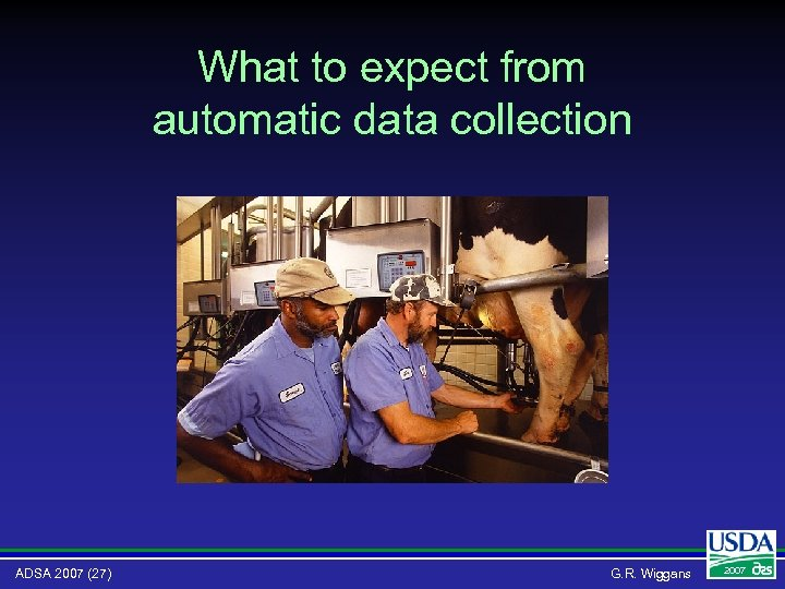 What to expect from automatic data collection ADSA 2007 (27) G. R. Wiggans 2007