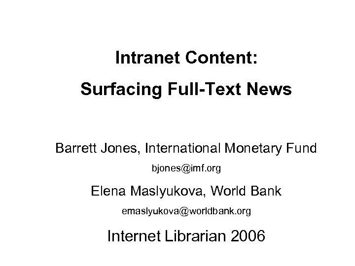 Intranet Content: Surfacing Full-Text News Barrett Jones, International Monetary Fund bjones@imf. org Elena Maslyukova,