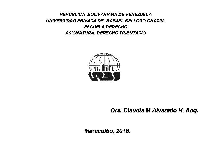 REPUBLICA BOLIVARIANA DE VENEZUELA UNIVERSIDAD PRIVADA DR. RAFAEL BELLOSO CHACIN. ESCUELA DERECHO ASIGNATURA: DERECHO