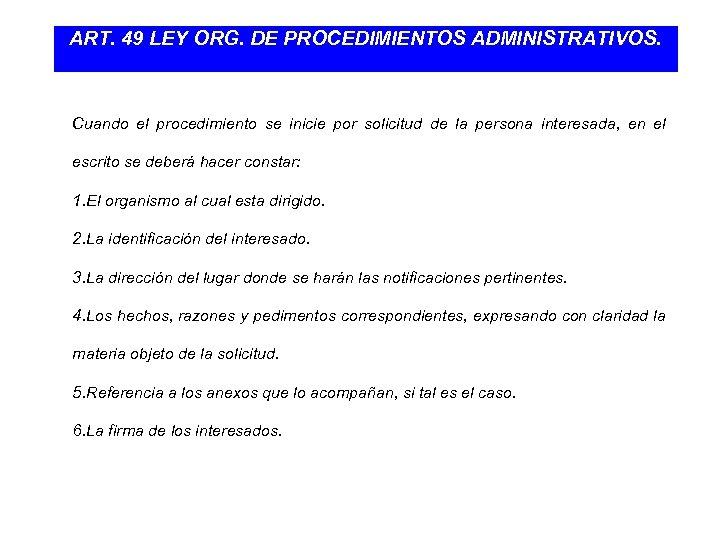 ART. 49 LEY ORG. DE PROCEDIMIENTOS ADMINISTRATIVOS. Cuando el procedimiento se inicie por solicitud