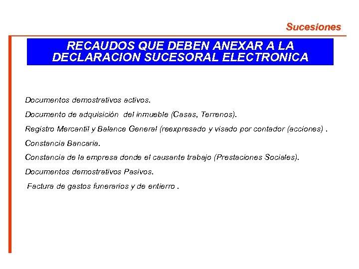 Sucesiones RECAUDOS QUE DEBEN ANEXAR A LA DECLARACION SUCESORAL ELECTRONICA Documentos demostrativos activos. Documento