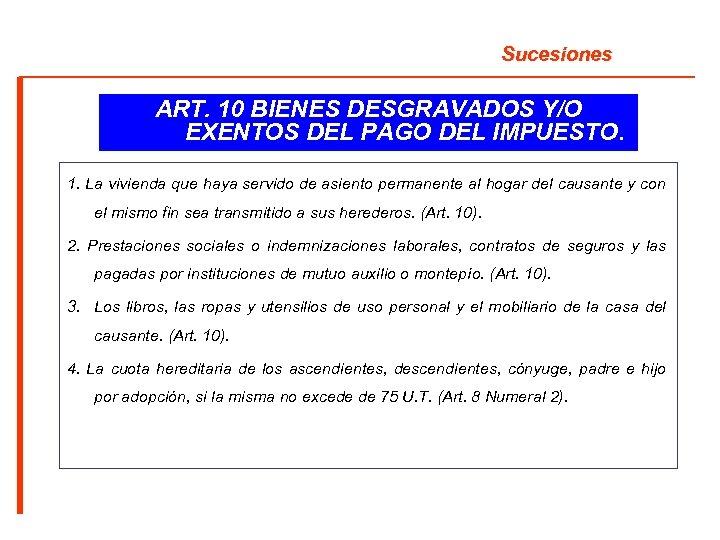 Sucesiones ART. 10 BIENES DESGRAVADOS Y/O EXENTOS DEL PAGO DEL IMPUESTO. 1. La vivienda