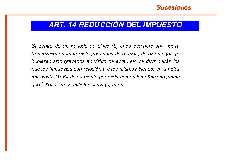 Sucesiones ART. 14 REDUCCIÓN DEL IMPUESTO Si dentro de un periodo de cinco (5)