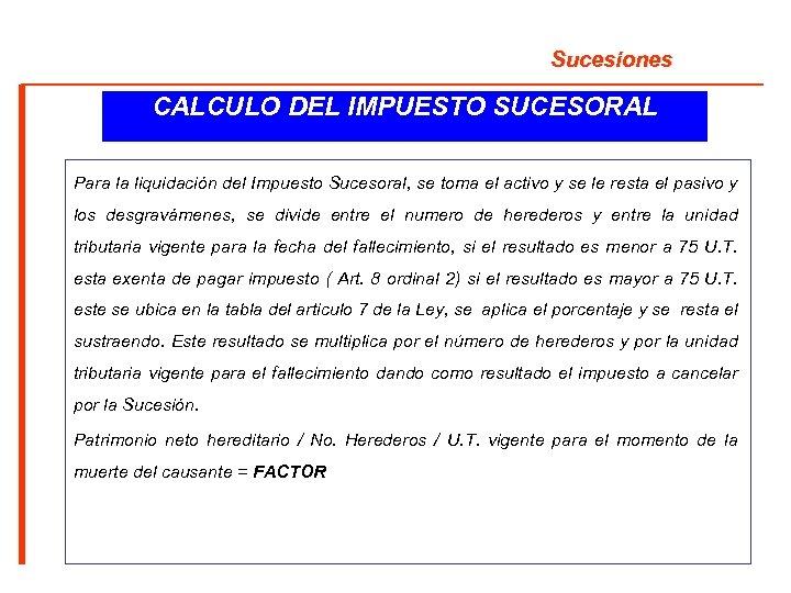 Sucesiones CALCULO DEL IMPUESTO SUCESORAL Para la liquidación del Impuesto Sucesoral, se toma el