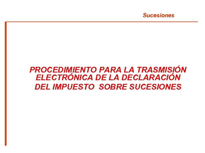 Sucesiones PROCEDIMIENTO PARA LA TRASMISIÓN ELECTRÓNICA DE LA DECLARACIÓN DEL IMPUESTO SOBRE SUCESIONES