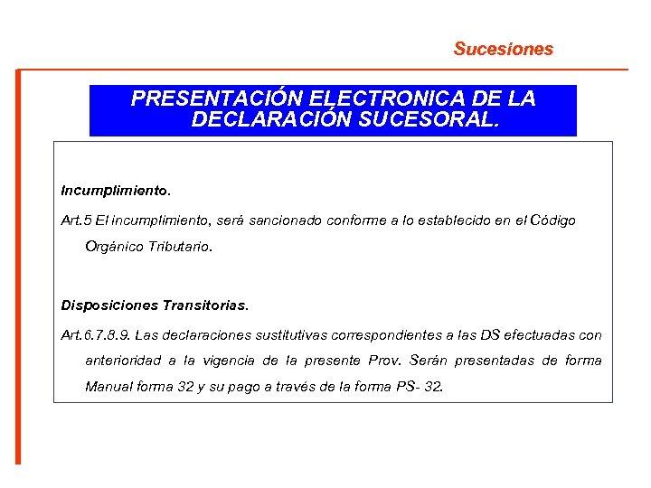 Sucesiones PRESENTACIÓN ELECTRONICA DE LA DECLARACIÓN SUCESORAL. Incumplimiento. Art. 5 El incumplimiento, será sancionado