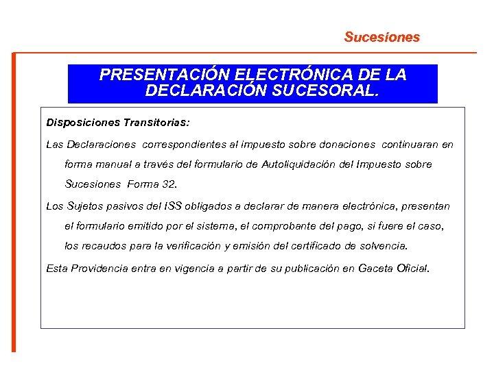 Sucesiones PRESENTACIÓN ELECTRÓNICA DE LA DECLARACIÓN SUCESORAL. Disposiciones Transitorias: Las Declaraciones correspondientes al impuesto