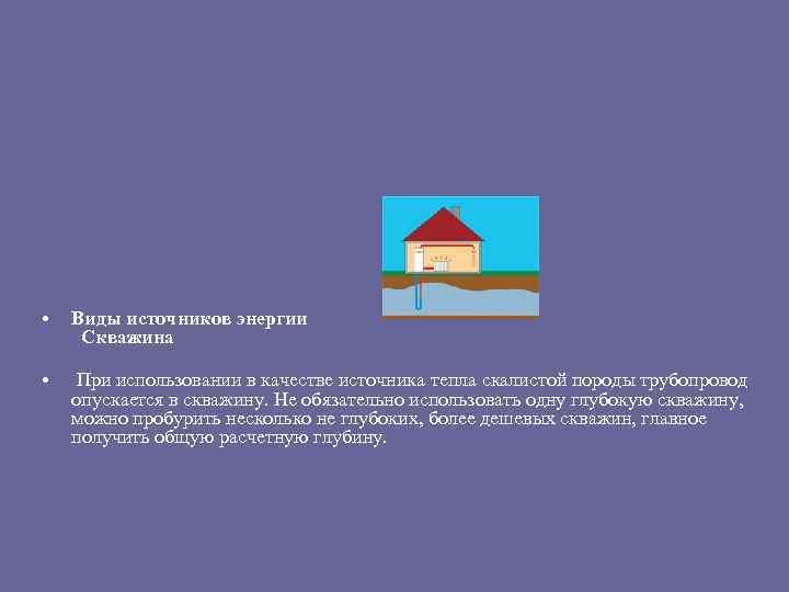 • • Виды источников энергии Скважина При использовании в качестве источника тепла скалистой