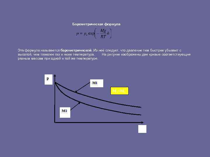 Барометрическая формула Эта формула называется барометрической. Из неё следует, что давление тем быстрее убывает