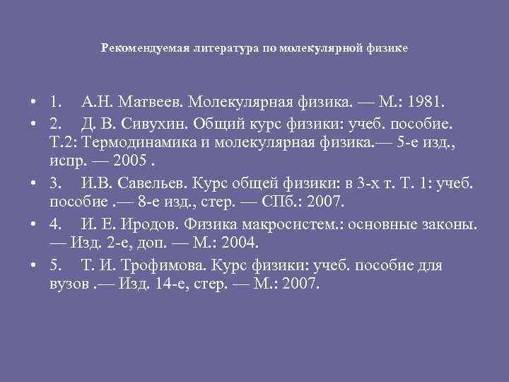 Рекомендуемая литература по молекулярной физике • 1. А. Н. Матвеев. Молекулярная физика. — М.