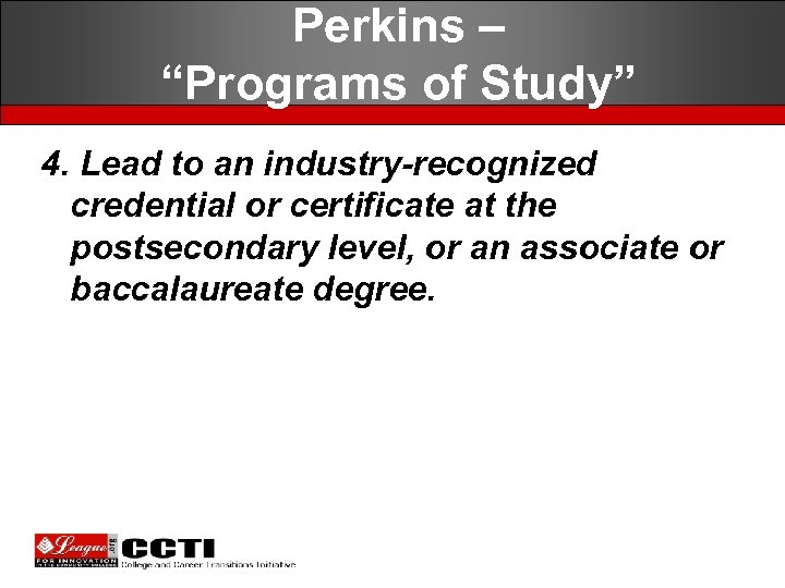 """Perkins – """"Programs of Study"""" 4. Lead to an industry-recognized credential or certificate at"""