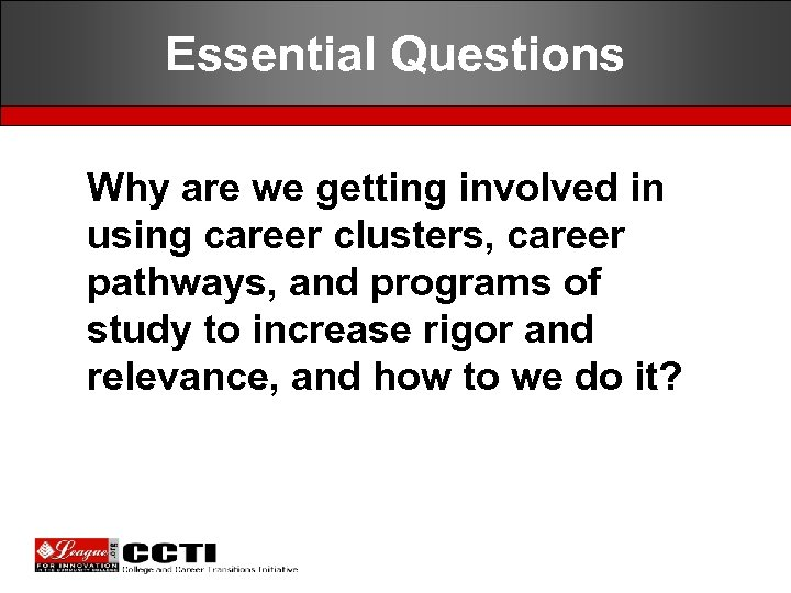 Essential Questions Why are we getting involved in using career clusters, career pathways, and