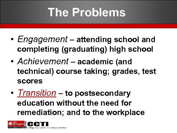 The Problems • Engagement – attending school and completing (graduating) high school • Achievement