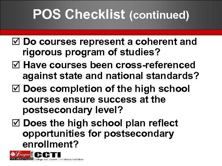 POS Checklist (continued) þ Do courses represent a coherent and rigorous program of studies?