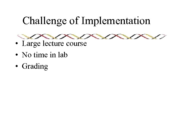 Challenge of Implementation • Large lecture course • No time in lab • Grading
