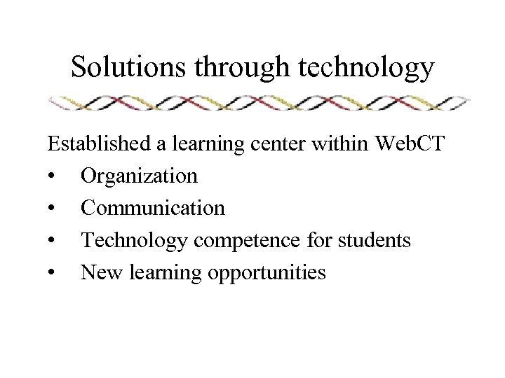 Solutions through technology Established a learning center within Web. CT • Organization • Communication