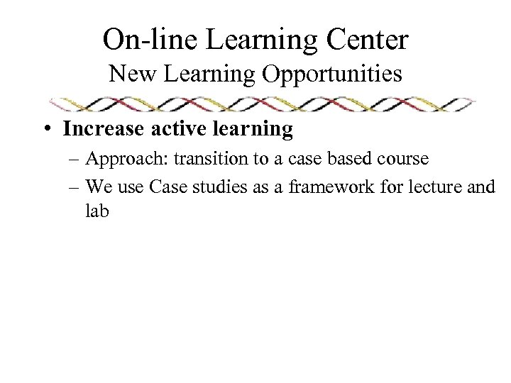 On-line Learning Center New Learning Opportunities • Increase active learning – Approach: transition to