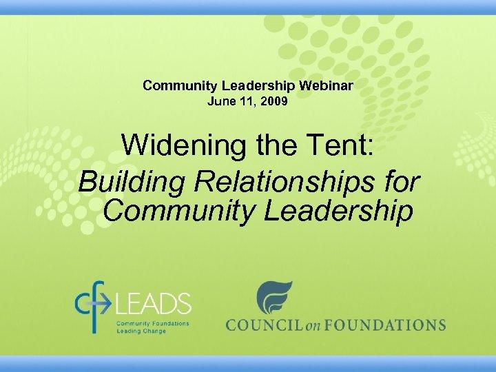 Community Leadership Webinar June 11, 2009 Widening the Tent: Building Relationships for Community Leadership