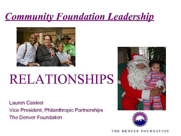 Community Foundation Leadership RELATIONSHIPS Lauren Casteel Vice President, Philanthropic Partnerships The Denver Foundation