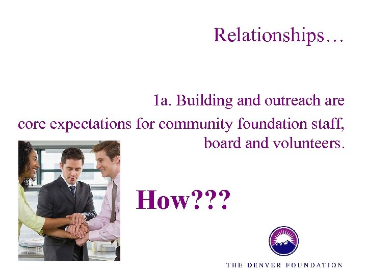 Relationships… 1 a. Building and outreach are core expectations for community foundation staff, board