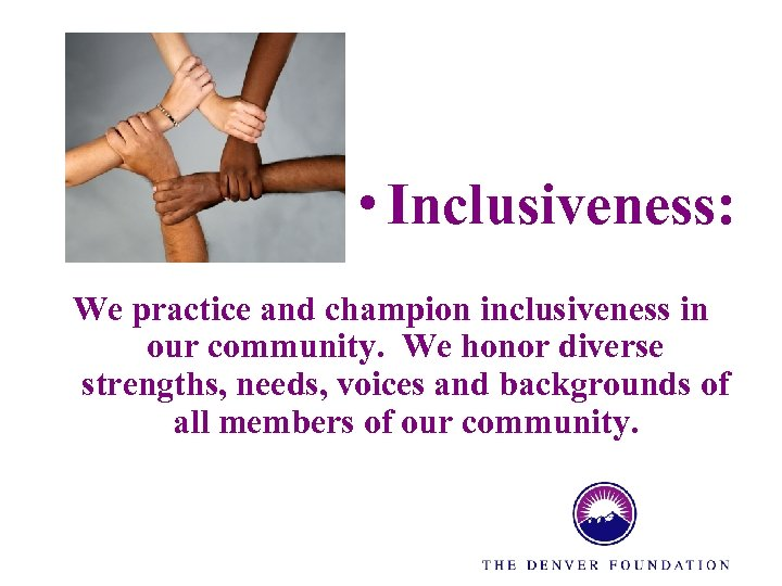 • Inclusiveness: We practice and champion inclusiveness in our community. We honor diverse