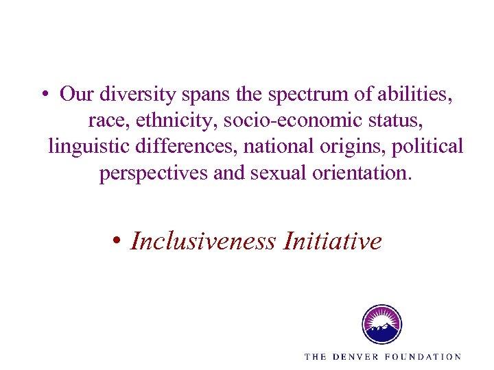 • Our diversity spans the spectrum of abilities, race, ethnicity, socio-economic status, linguistic