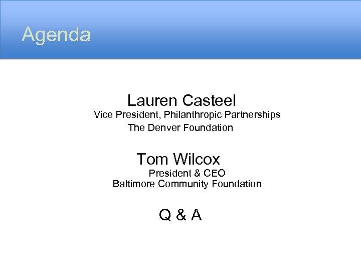 Agenda Lauren Casteel Vice President, Philanthropic Partnerships The Denver Foundation Tom Wilcox President &