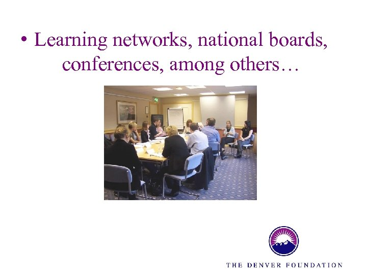 • Learning networks, national boards, conferences, among others…