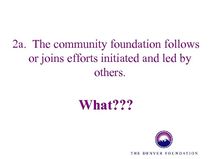 2 a. The community foundation follows or joins efforts initiated and led by others.