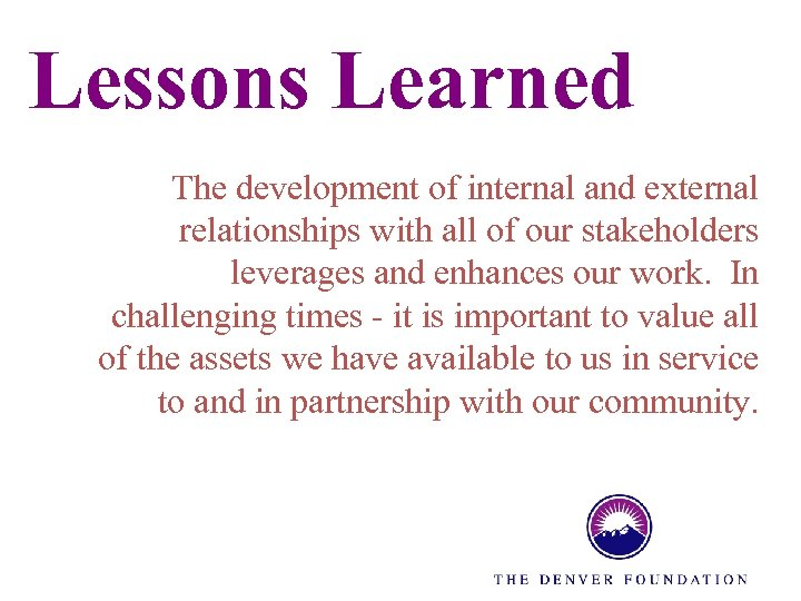 Lessons Learned The development of internal and external relationships with all of our stakeholders