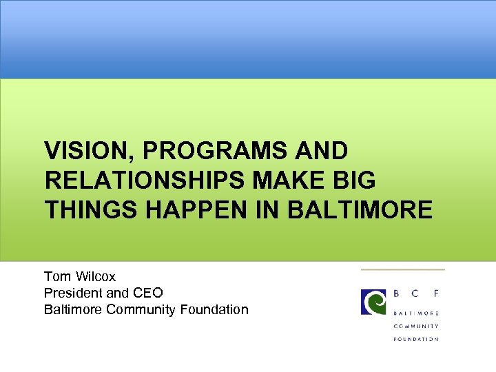 VISION, PROGRAMS AND RELATIONSHIPS MAKE BIG THINGS HAPPEN IN BALTIMORE Tom Wilcox President and