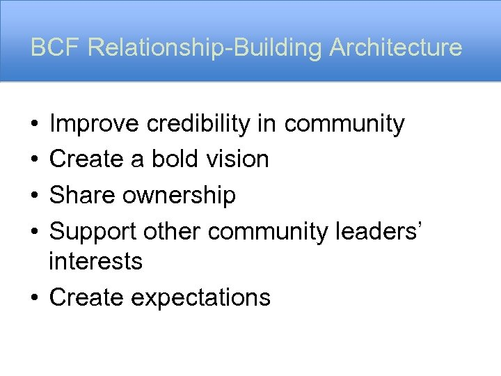 BCF Relationship-Building Architecture • • Improve credibility in community Create a bold vision Share