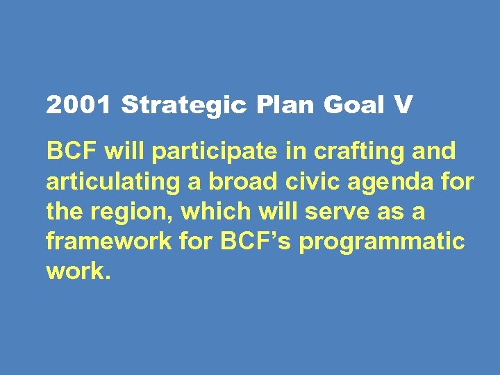 2001 Strategic Plan Goal V BCF will participate in crafting and articulating a broad