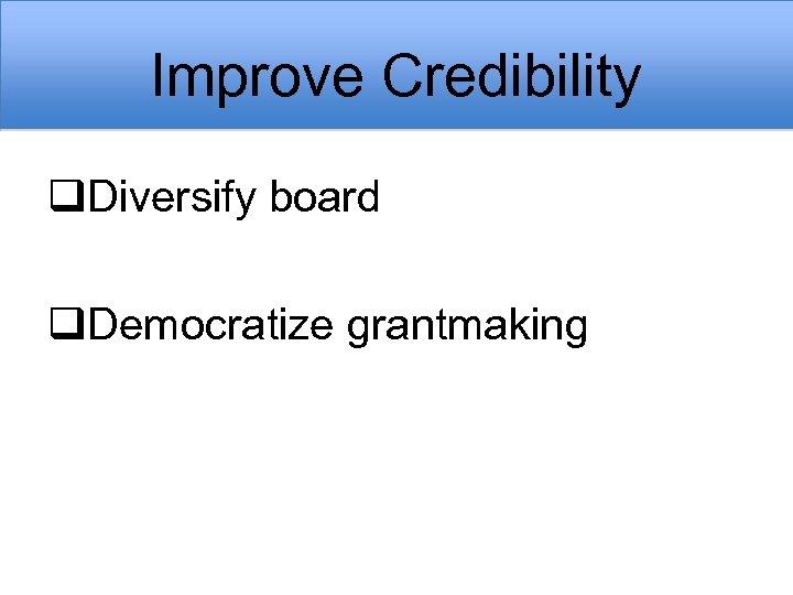 Improve Credibility q. Diversify board q. Democratize grantmaking