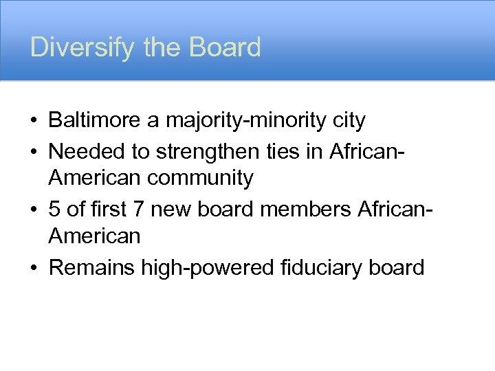 Diversify the Board • Baltimore a majority-minority city • Needed to strengthen ties in