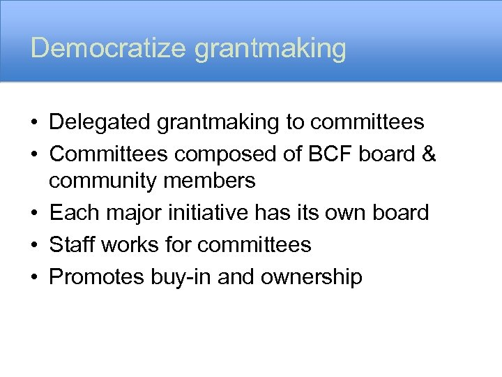 Democratize grantmaking • Delegated grantmaking to committees • Committees composed of BCF board &