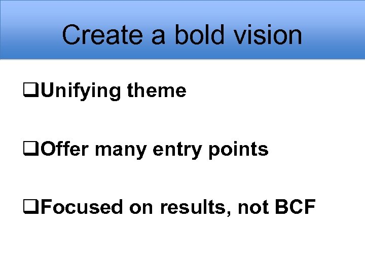 Create a bold vision q. Unifying theme q. Offer many entry points q. Focused