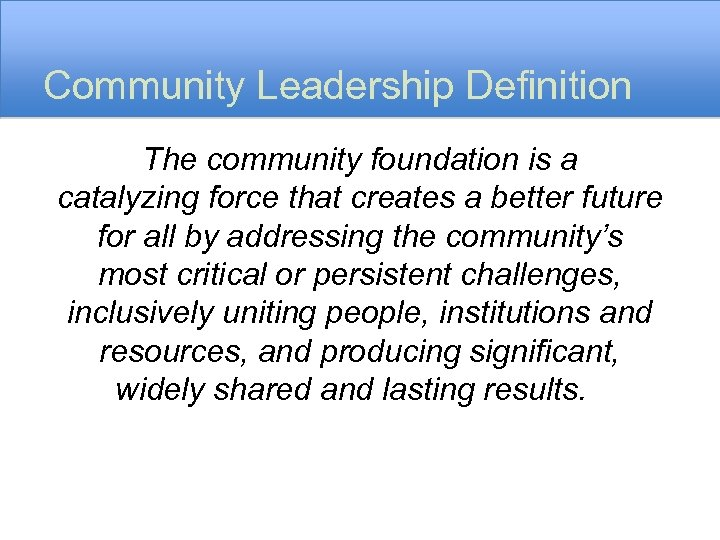Community Leadership Definition The community foundation is a catalyzing force that creates a better