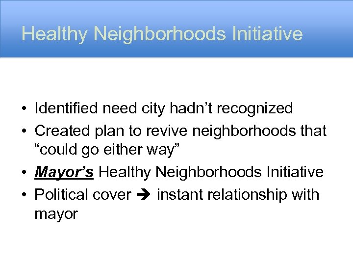 Healthy Neighborhoods Initiative • Identified need city hadn't recognized • Created plan to revive