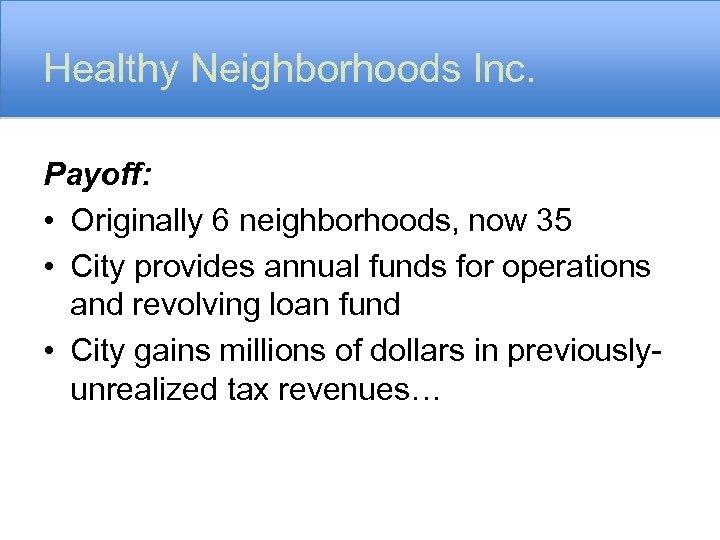 Healthy Neighborhoods Inc. Payoff: • Originally 6 neighborhoods, now 35 • City provides annual