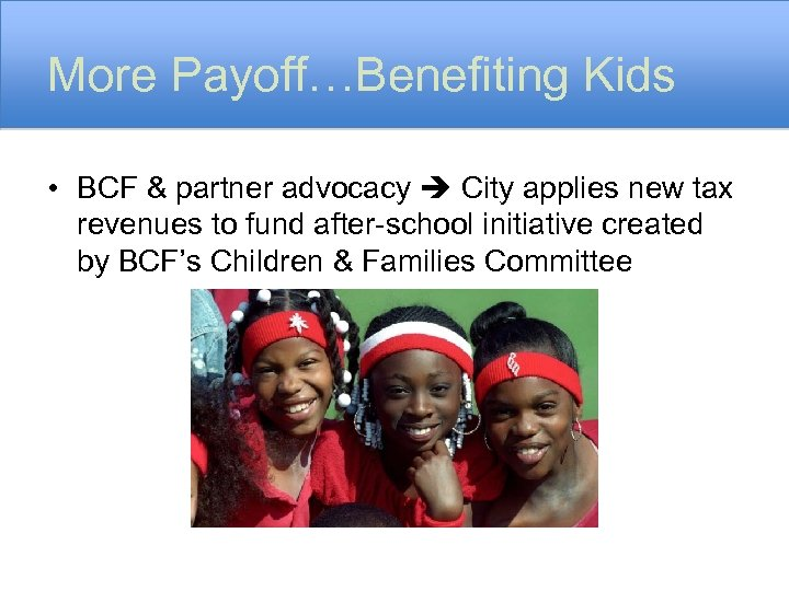 More Payoff…Benefiting Kids • BCF & partner advocacy City applies new tax revenues to