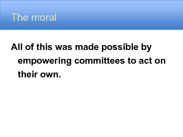 The moral All of this was made possible by empowering committees to act on