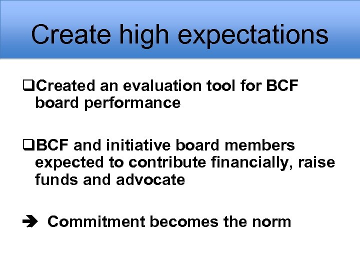 Create high expectations q. Created an evaluation tool for BCF board performance q. BCF