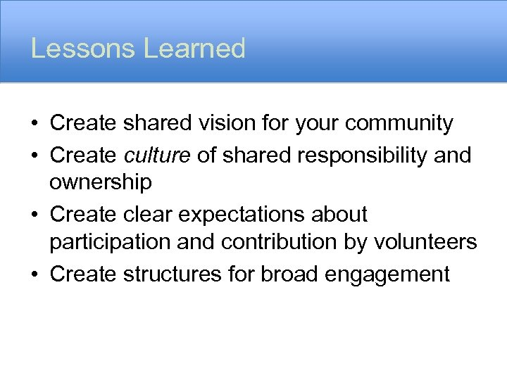 Lessons Learned • Create shared vision for your community • Create culture of shared