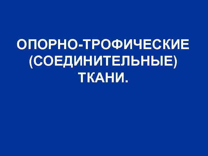 ОПОРНО-ТРОФИЧЕСКИЕ (СОЕДИНИТЕЛЬНЫЕ) ТКАНИ.