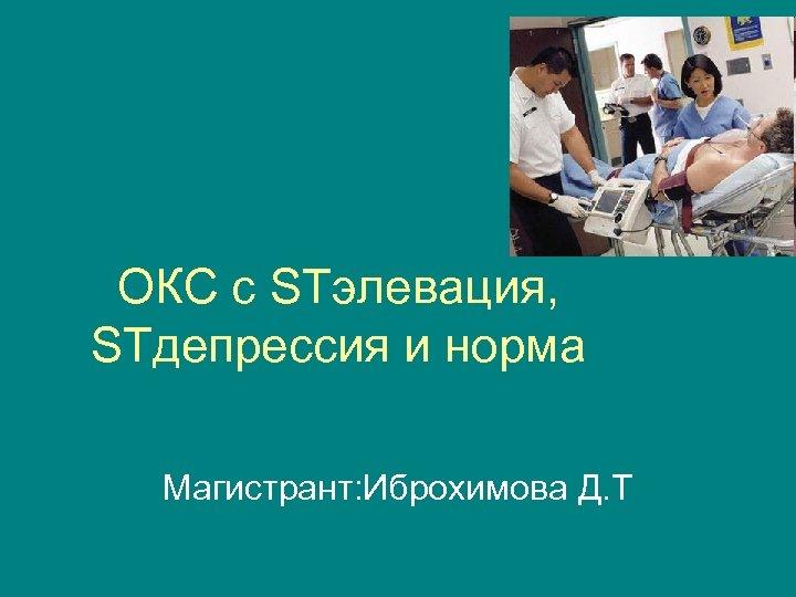 ОКС с STэлевация, STдепрессия и норма Магистрант: Иброхимова Д. Т