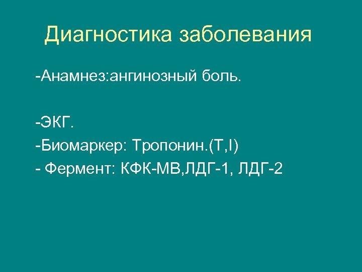 Диагностика заболевания -Анамнез: ангинозный боль. -ЭКГ. -Биомаркер: Тропонин. (Т, I) - Фермент: КФК-МВ, ЛДГ-1,