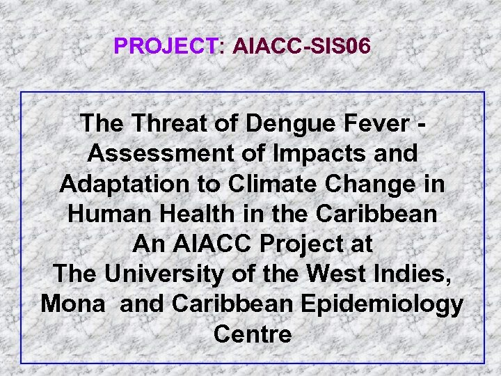 PROJECT: AIACC-SIS 06 The Threat of Dengue Fever Assessment of Impacts and Adaptation to