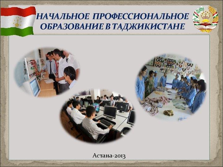 НАЧАЛЬНОЕ ПРОФЕССИОНАЛЬНОЕ ОБРАЗОВАНИЕ В ТАДЖИКИСТАНЕ Астана-2013